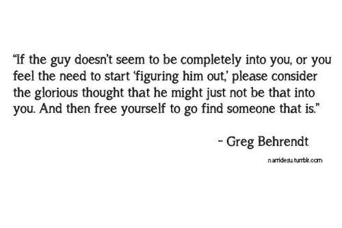 """""""If a guy doesn't seem completely into you or you feel the need to start figuring him out, please consider the glorious thought that he might just not be that into you. And then free yourself to go find someone that is."""" ~Greg Behrendt"""