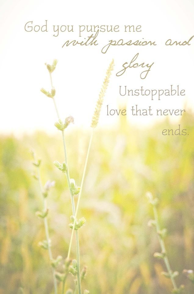 God you pursue me with unstoppable love.