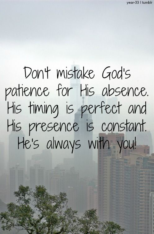 God's Patience - he isn't absent. He has perfect timing. You need