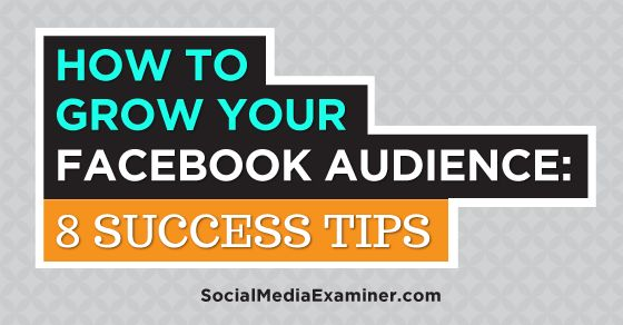 How to Grow Your Facebook Audience: 8 Success Tips