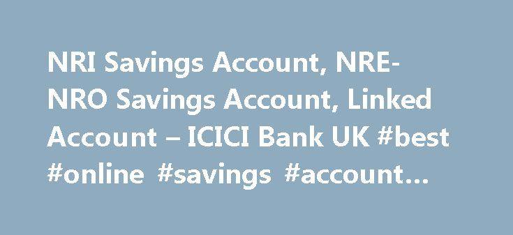 NRI Savings Account, NRE-NRO Savings Account, Linked Account – ICICI Bank UK #best #online #savings #account #2014 http://savings.remmont.com/nri-savings-account-nre-nro-savings-account-linked-account-icici-bank-uk-best-online-savings-account-2014/  NRI Savings Account India Linked Savings Accounts India Linked Savings Accounts allow you to deposit...