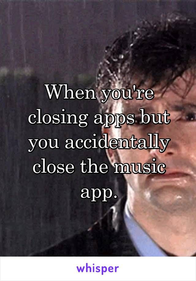When you're closing apps but you accidentally close the music app.