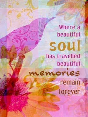 Where a beautiful soul has traveled beautiful memories remain forever.♥ You were