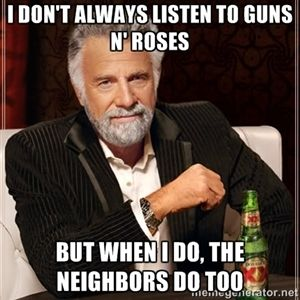 I don't always listen to Guns N' Roses But when I do, the neighbors do too | I Dont Always
