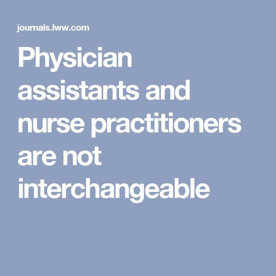 Physician assistants and nurse practitioners are not interchangeable