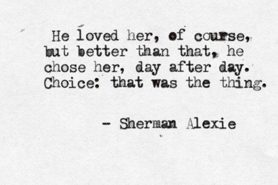 He loved her, of course, but better than that, he chose her, day after day.  Choice: that was the thing.
