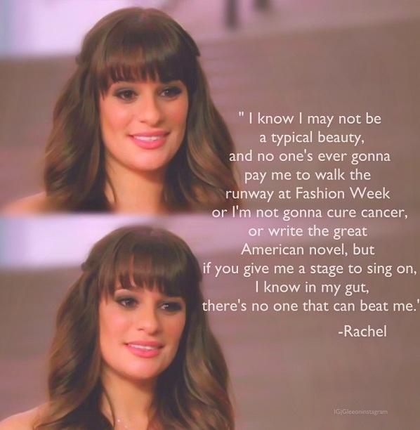 Rachel Berry. Be who you are and nothing else. No one is better than you. Be yourself because everyone else is already taken.