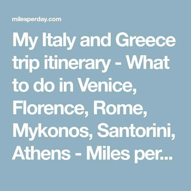 My Italy and Greece trip itinerary - What to do in Venice, Florence, Rome, Mykonos, Santorini, Athens - Miles per Day