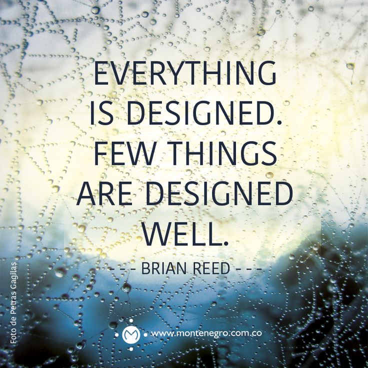 """Everything is designed. Few things are designed well"" - Brian Reed -"