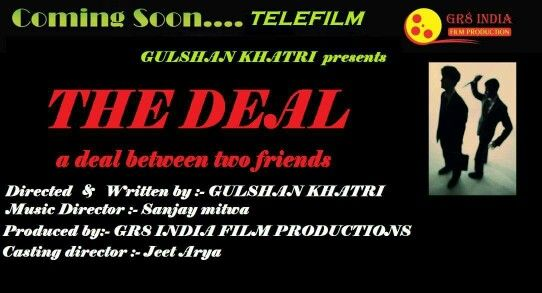 HINDI FILM ....THE DEAL.... A DEAL BETWEEN TWO FRIENDS . STORY & DIRECTION BY GULSHAN KHATRI.MUSIC DIRECTOR SANJAY MITWA.CAMERA MAN SALEEM. DIALOGUE BY GULSHAN KHATRI. CHOREOGRAPHER PIYUSH RAZ.CASTING ASHOK THAKUR. CREATIVE DIRECTOR PETER KHRASI MAO.SET DESIGNED BY ARYAJEET. EDITOR JAINEEL FEEL.PRO GAURAV MEHRA.MAIN LEAD & SUPPORTING ACTORS ARE REQ. MEET US FOR WORK.REGARDS GR8 INDIA TEAM GULSHAN KHATRI 8882222334.8882231844. MISSION DOLLYWOOD 2016.
