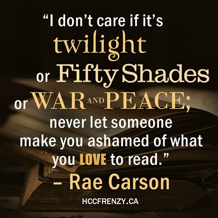"""I don't care if it's Twilight or Fifty Shades or War and Peace; never let someone make you ashamed of what you love to read."""