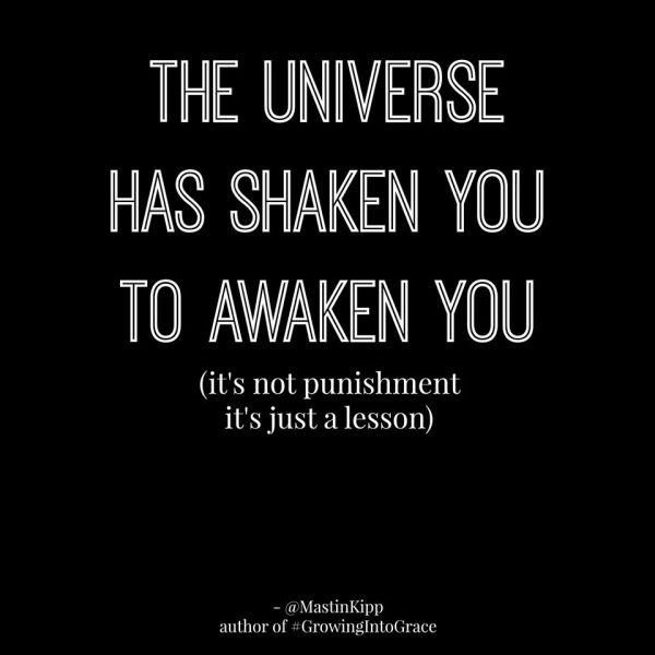 The universe has shaken you to awaken you. (It's not punishment, it's a lesson.) -Mastin Kipp Quote #quote #quotes #spirituality