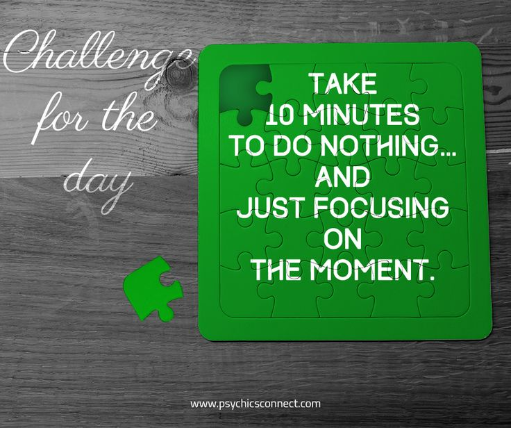 Challenge for the day: Take 10 minutes to do nothing… and just focusing on the moment.  Doing nothing means not being on your phone, eating, reading, watching TV, surfing the net, interacting with others or thinking. Simply do nothing.