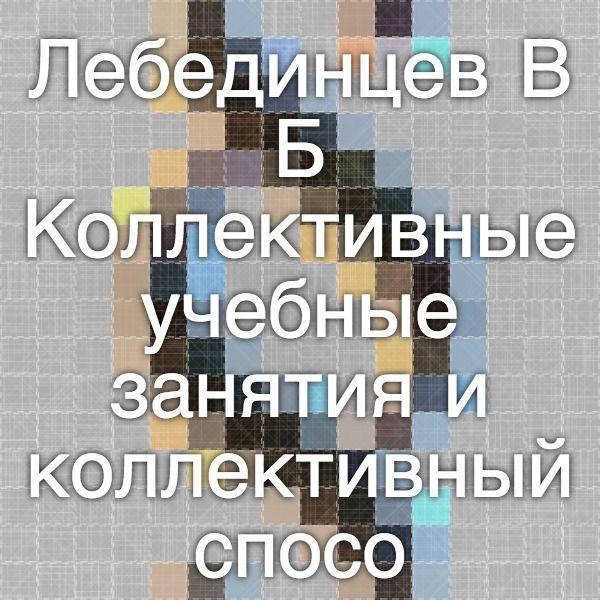 Лебединцев В.Б. Коллективные учебные занятия и коллективный способ обучения // Школьные технологии.