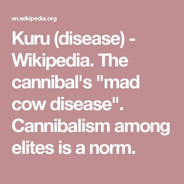 "Kuru (disease) - Wikipedia. The cannibal's ""mad cow disease"". Cannibalism among elites is a norm."