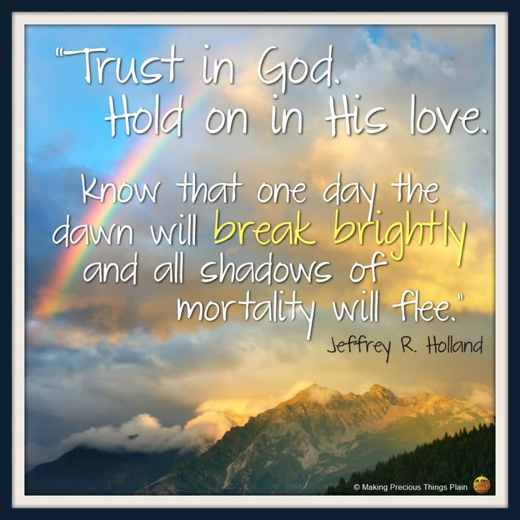 Trust in God. Hold on in his love. Know that one day the dawn will break brightly and all shadows of mortality will flee.  -- Jeffrey R. Holland -- October 2013 General Conference
