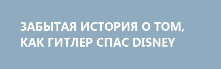 ЗАБЫТАЯ ИСТОРИЯ О ТОМ, КАК ГИТЛЕР СПАС DISNEY http://rusdozor.ru/2017/02/05/zabytaya-istoriya-o-tom-kak-gitler-spas-disney/  В 1943 году знаменитая студия Уолта Диснея находилась на грани банкротства, но контракт, предложенный правительством США, спас великого аниматора от разорения После громкого провала в 1940 году трехчасового мультфильма «Фантазия» студия Walt Disney не могла самостоятельно рассчитаться с возникшими долгами, ...