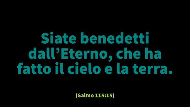Siate benedetti dall'Eterno, che ha fatto il cielo e la terra. (Salmo 115:15)