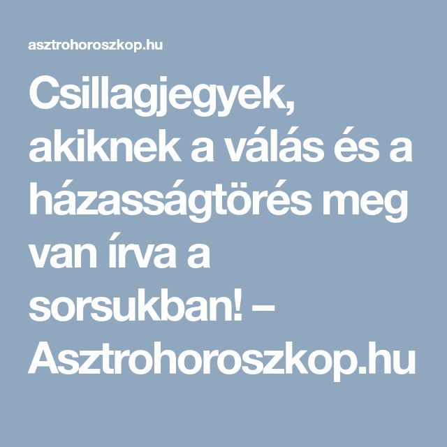 Csillagjegyek, akiknek a válás és a házasságtörés meg van írva a sorsukban! – Asztrohoroszkop.hu