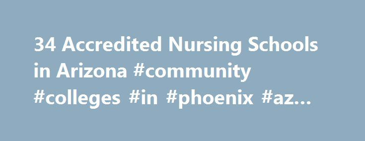 34 Accredited Nursing Schools in Arizona #community #colleges #in #phoenix #az #for #nursing http://hotels.remmont.com/34-accredited-nursing-schools-in-arizona-community-colleges-in-phoenix-az-for-nursing/  # Find Your Degree Nursing Schools In Arizona There are 36 accredited nursing schools in Arizona for faculty who teach nursing classes to choose from. The graphs, statistics and analysis below outline the current state and the future direction of academia in nursing in the state of…