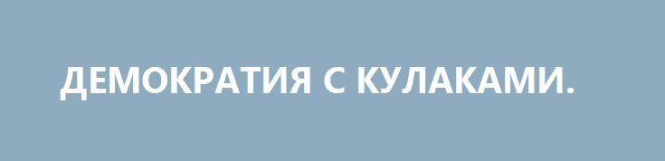 ДЕМОКРАТИЯ С КУЛАКАМИ. http://rusdozor.ru/2016/06/22/demokratiya-s-kulakami/  «Много замыслов в сердце человека, но состоится только определённое Господом», — сказано в Притчах. Тысячи лет назад люди знали об этом. И всё равно продолжают предполагать. Такова уж наша наивная человеческая природа. 7 лет назад, в октябре 2009 года президенту ...
