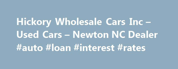 Hickory Wholesale Cars Inc – Used Cars – Newton NC Dealer #auto #loan #interest #rates http://auto.remmont.com/hickory-wholesale-cars-inc-used-cars-newton-nc-dealer-auto-loan-interest-rates/  #wholesale cars # Hickory Wholesale Cars Inc – Used Cars, Used Pickup Trucks Newton, NC Hickory Wholesale Cars Inc 3113 Highway 70 SE Newton NC 28658 828-464-4687 Newton Used Cars, Used Pickup Trucks | Catawba NC Used Cars, Used Pickup Trucks | Iron Station Used Cars, Used Pickup Trucks Hickory…