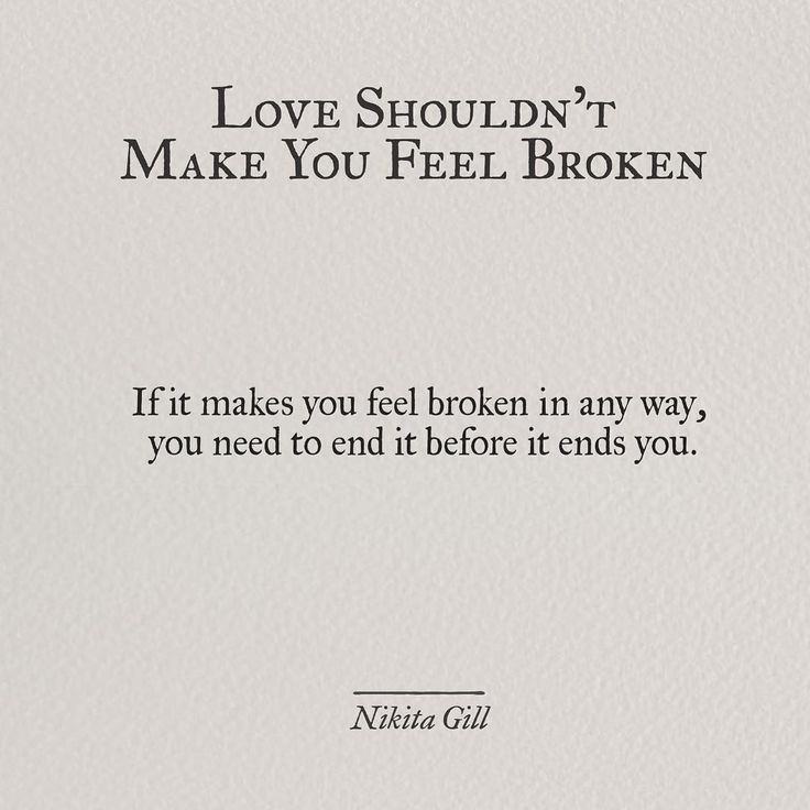 """If it makes you feel broken in any way, you need to end it before it ends you."" - Nikita Gill"
