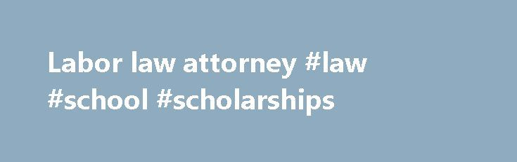 Labor law attorney #law #school #scholarships http://laws.nef2.com/2017/04/28/labor-law-attorney-law-school-scholarships/  #labor law attorney # Employment Labor Law Virtually any issue related to a person s employment is governed by a mix of state and federal law. Federal employment law often affords workers greater protections than state law alone. Additionally, employment law encompasses a number of different areas of concern, for example a labor dispute may involve questions of…