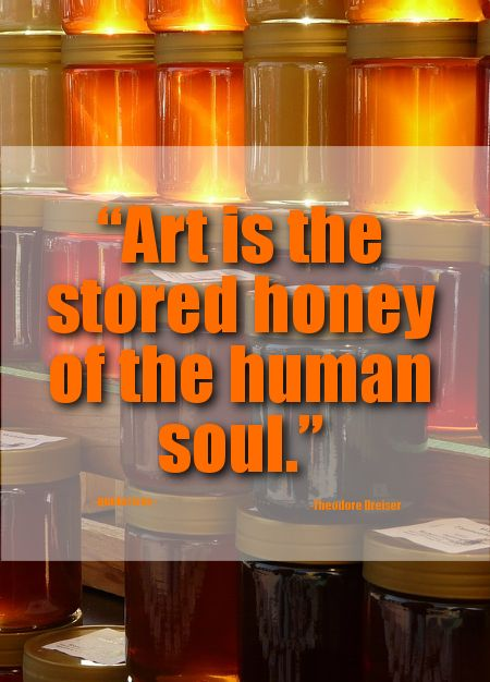 "24. Top 100 Greatest Art Quotes #art #soul - ""Art is the stored honey of the human soul."" ~Theodore Dreiser"