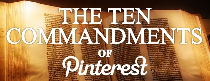 The Ten Commandments of Pinterest: Learning HOW to pin is one thing, building a strategy that builds your brand AND specialties is the way to make it be part of a true business step that serves you and others