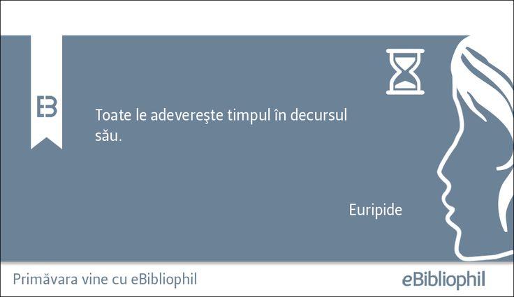 """""""Toate le adevereşte timpul în decursul său."""" Euripide"""