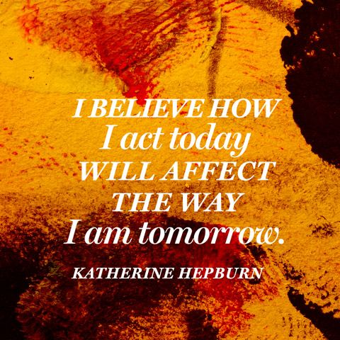 I believe how I act today will affect the way I am tomorrow. — Katherine Hepburn