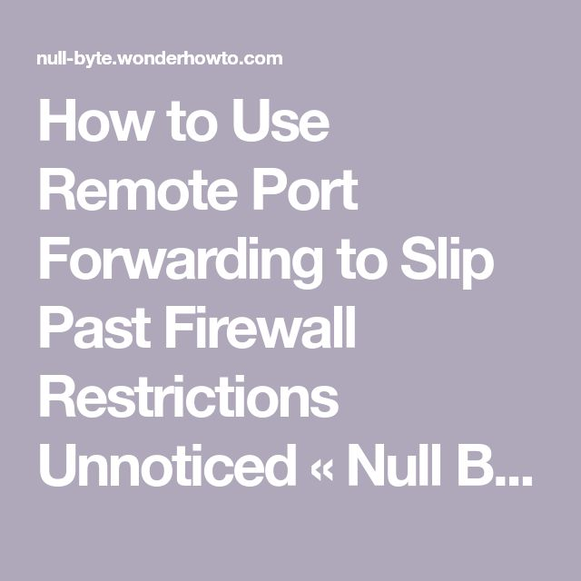 How to Use Remote Port Forwarding to Slip Past Firewall Restrictions Unnoticed « Null Byte :: WonderHowTo