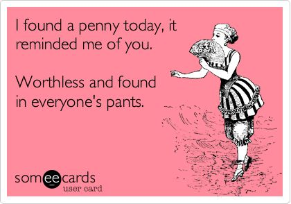 BahahaLaugh, Pennies Today, Ecards Humor, Ecards Funny Bitch, Nice, Bahahaha Perfect, Funny Stuff, Too Funny, So Funny
