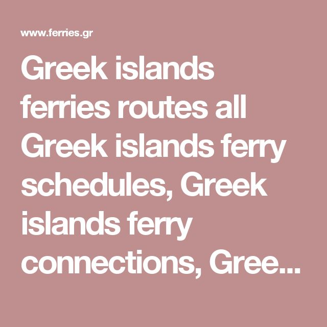 Greek islands ferries routes all Greek islands ferry schedules, Greek islands ferry connections, Greek islands ferry prices, Greek islands ferry availability to Greece and Greek islands. Greek Ferries e-ticketing. Greek Ferries schedules from/to Italy, Greece, Cyprus, Israel and Greek islands. Greek ferries connections. Sea Travel Ferries to Greek islands. Greek Ferries / Boat / Ship Schedules for Greece