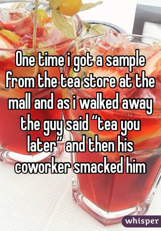 """One time i got a sample from the tea store at the mall and as i walked away the guy said """"tea you later"""" and then his coworker smacked him"""