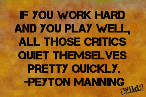 If you work hard and you play well, all those critics quiet themselves pretty quickly. – Peyton Manning