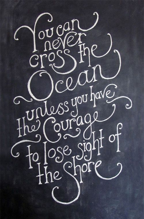 """You can never cross the ocean unless you have the courage to"