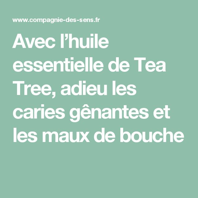 Avec l'huile essentielle de Tea Tree, adieu les caries gênantes et les maux de bouche