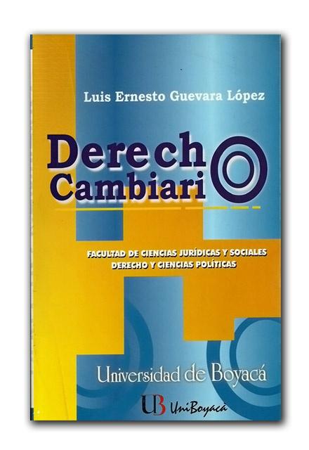 Derecho cambiario – Luis Ernesto Guevara López – Universidad de Boyacá  http://www.librosyeditores.com/tiendalemoine/derecho-comercial/799-derecho-cambiaro.html  Editores y distribuidores