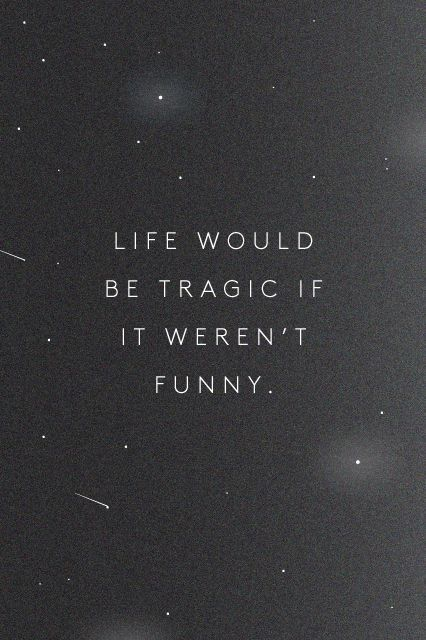 Life would be tragic if it weren't funny quote #quotes