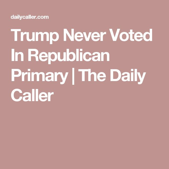 Trump Never Voted In Republican Primary | The Daily Caller