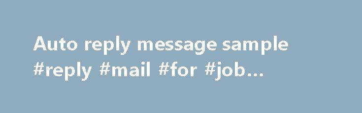 Auto reply message sample #reply #mail #for #job #opening http://reply.remmont.com/auto-reply-message-sample-reply-mail-for-job-opening/  Auto reply message sample auto reply Out-of-office messages are almost always a wasted opportunity. Think of it this way: Out-of-office. Feb 10, 2006 . Since I am often on trips, I found your sample auto –reply very appropriate. you. Dec 9, 2010 . You know how to write an Out of Office auto reply in […]