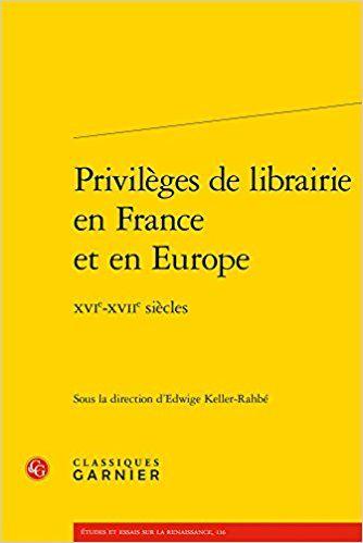 Privilèges de librairie en France et en Europe : XVIe-XVIIe siècles - Classiques Garnier