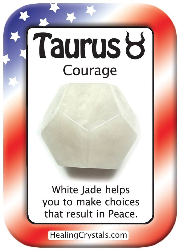 TAURUS COURAGE: Use White Jade to make choices that result in Peace.