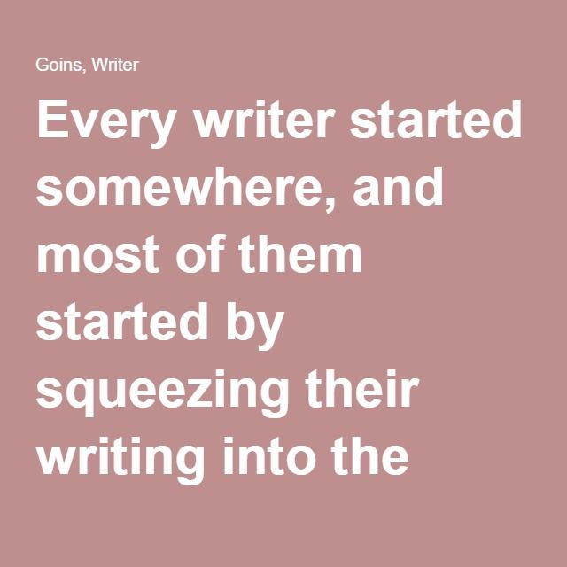 Every writer started somewhere, and most of them started by squeezing their writing into the cracks of their daily lives. The ones who make it are the ones who show up day after day.