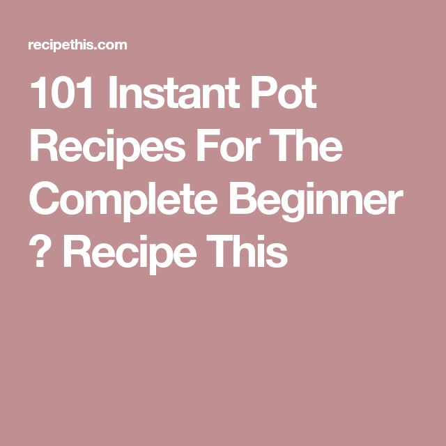 Instant Pot Recipes For The Complete Beginner  E B  Recipe This Kims Favorites Pinterest