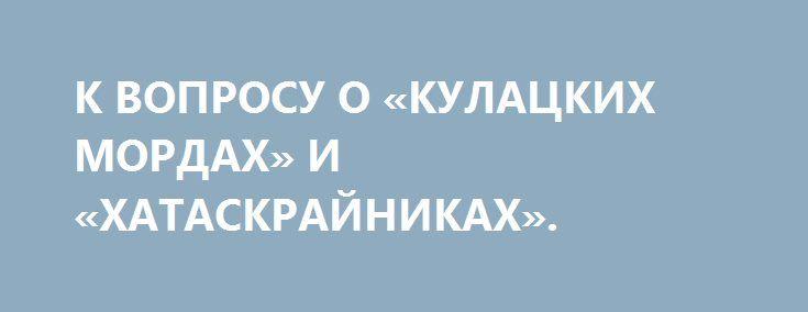 К ВОПРОСУ О «КУЛАЦКИХ МОРДАХ» И «ХАТАСКРАЙНИКАХ». http://rusdozor.ru/2017/05/04/k-voprosu-o-kulackix-mordax-i-xataskrajnikax/  Когда вам кто-то говорит, что человек по своей природе индивидуалист – бегите или бейте. Потому что перед вами или лжец, или дурак. Дивный новый мир «разумных эгоистов». Примерно 99,99% человеческой истории – это история социального существа. Сто тысяч лет назад ...