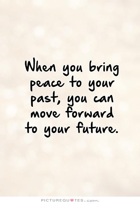 When you bring peace to your past, you can move forward to your future. . Picture Quotes.