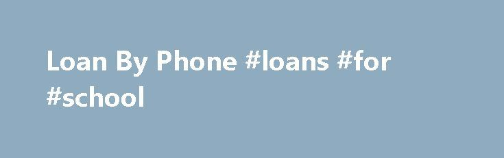 Loan By Phone #loans #for #school http://loan.remmont.com/loan-by-phone-loans-for-school/  #loan by phone # When you need money fast, a cash advance loan may be the way to go. A cash advance is a loan made from a company that requires no credit check, and can be completed over the Internet. There are many reasons an individual may need to get money fast. Car repairs,…The post Loan By Phone #loans #for #school appeared first on Loan.